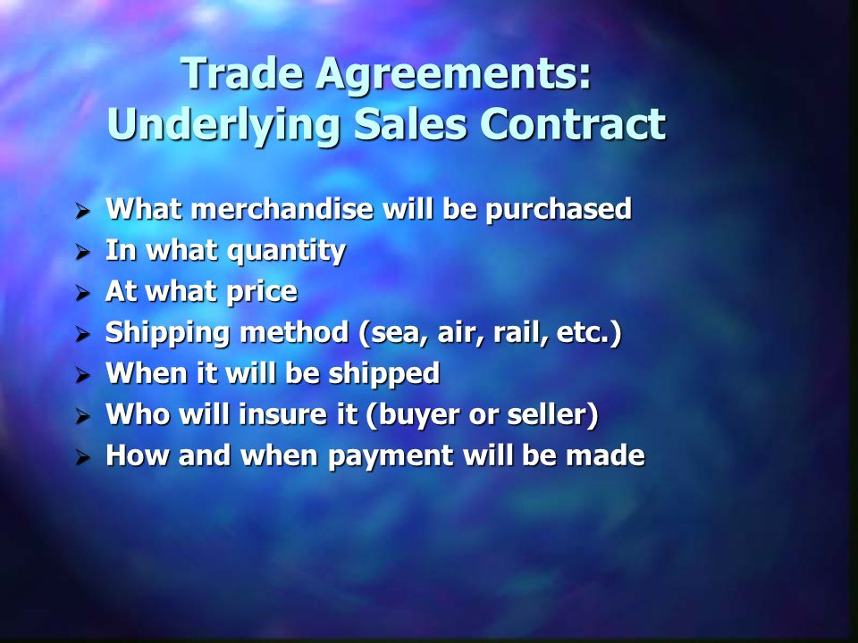 Trade Agreements: Underlying Sales Contract What merchandise will be purchased What merchandise will be purchased In what quantity In what quantity At what price At what price Shipping method (sea, air, rail, etc.) Shipping method (sea, air, rail, etc.) When it will be shipped When it will be shipped Who will insure it (buyer or seller) Who will insure it (buyer or seller) How and when payment will be made How and when payment will be made