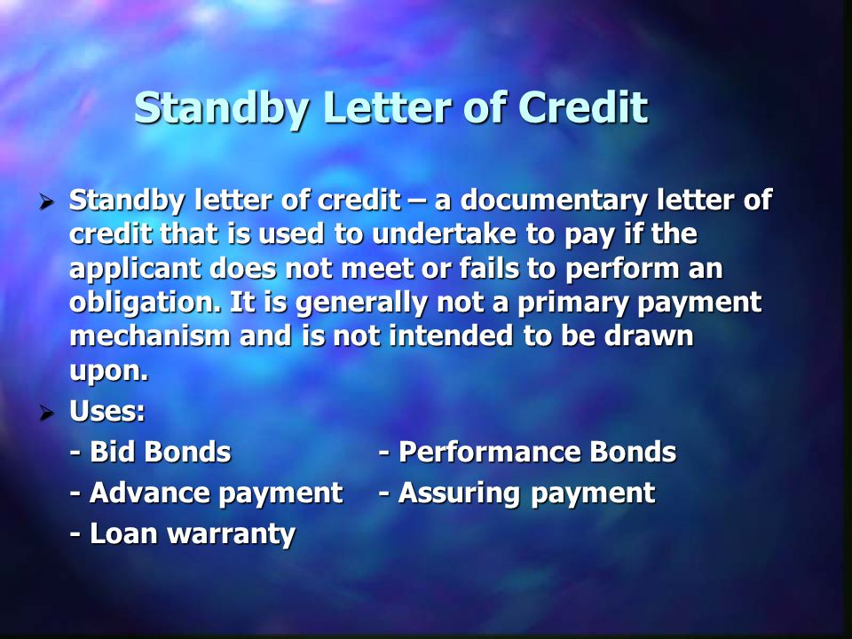 Standby Letter of Credit Standby letter of credit – a documentary letter of credit that is used to undertake to pay if the applicant does not meet or fails to perform an obligation.