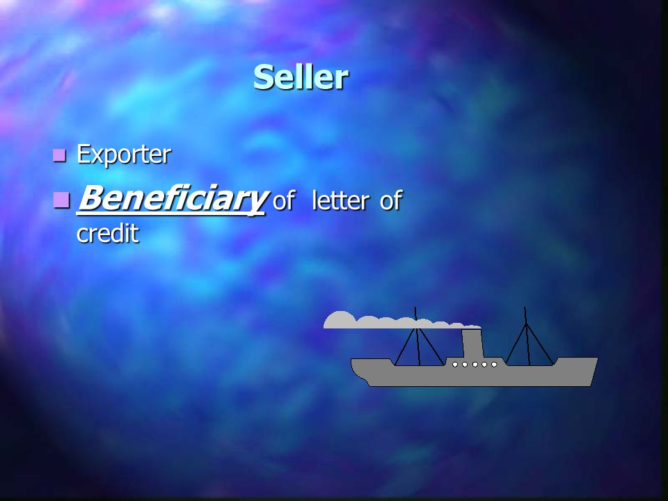 Seller Exporter Exporter Beneficiary of letter of credit Beneficiary of letter of credit