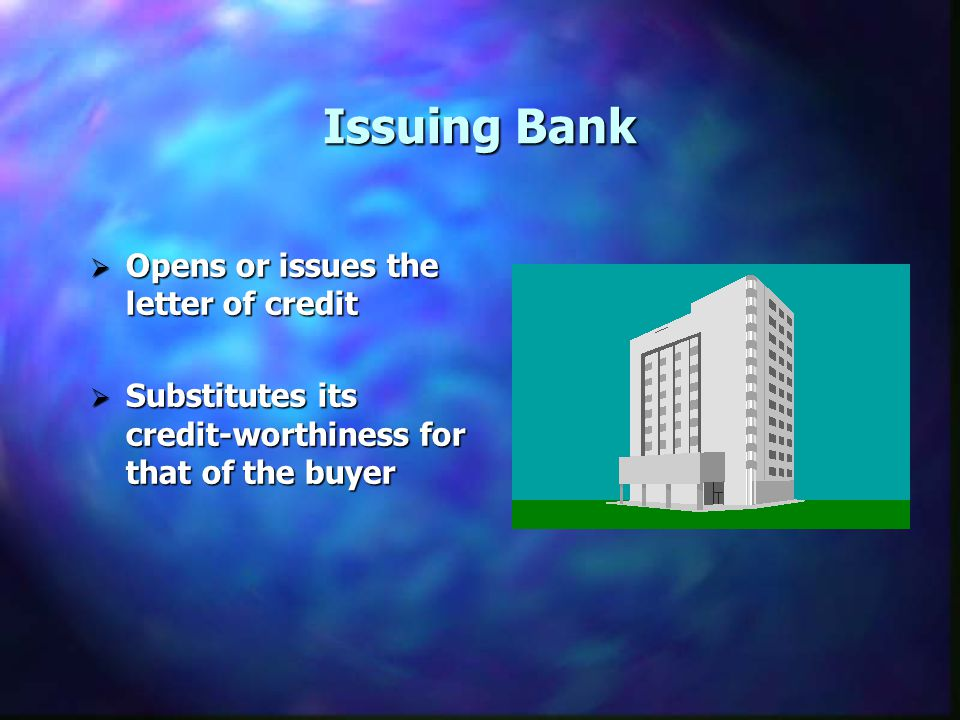 Issuing Bank Opens or issues the letter of credit Opens or issues the letter of credit Substitutes its credit-worthiness for that of the buyer Substitutes its credit-worthiness for that of the buyer