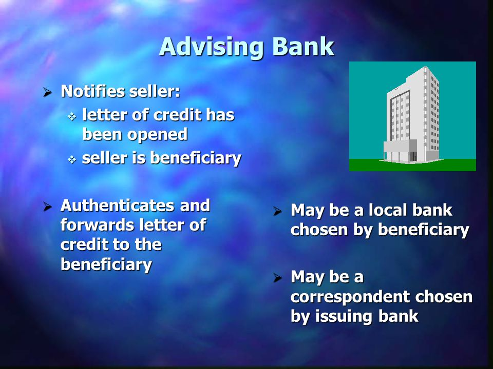 Advising Bank Notifies seller: Notifies seller: letter of credit has been opened letter of credit has been opened seller is beneficiary seller is beneficiary Authenticates and forwards letter of credit to the beneficiary Authenticates and forwards letter of credit to the beneficiary May be a local bank chosen by beneficiary May be a local bank chosen by beneficiary May be a correspondent chosen by issuing bank May be a correspondent chosen by issuing bank