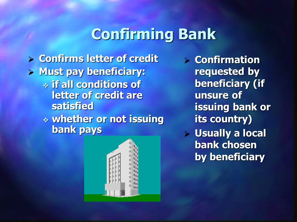Confirming Bank Confirms letter of credit Confirms letter of credit Must pay beneficiary: Must pay beneficiary: if all conditions of letter of credit are satisfied if all conditions of letter of credit are satisfied whether or not issuing bank pays whether or not issuing bank pays Confirmation requested by beneficiary (if unsure of issuing bank or its country) Usually a local bank chosen by beneficiary