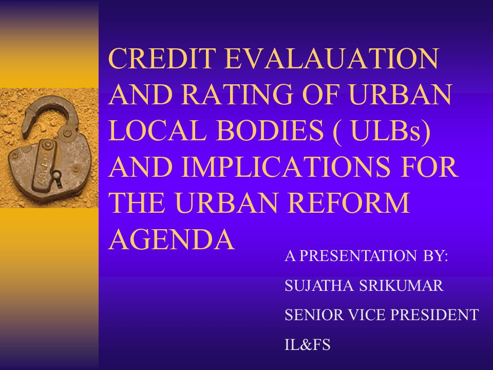 CREDIT EVALAUATION AND RATING OF URBAN LOCAL BODIES ( ULBs) AND IMPLICATIONS FOR THE URBAN REFORM AGENDA A PRESENTATION BY: SUJATHA SRIKUMAR SENIOR VICE PRESIDENT IL&FS