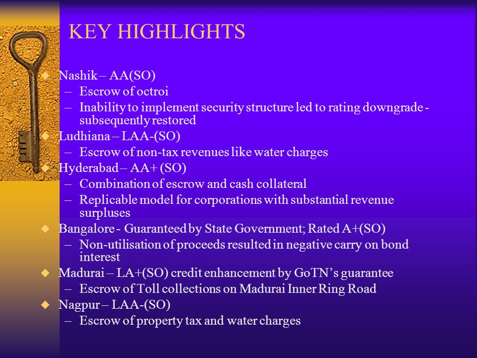 KEY HIGHLIGHTS Nashik – AA(SO) –Escrow of octroi –Inability to implement security structure led to rating downgrade - subsequently restored Ludhiana – LAA-(SO) –Escrow of non-tax revenues like water charges Hyderabad – AA+ (SO) –Combination of escrow and cash collateral –Replicable model for corporations with substantial revenue surpluses Bangalore - Guaranteed by State Government; Rated A+(SO) –Non-utilisation of proceeds resulted in negative carry on bond interest Madurai – LA+(SO) credit enhancement by GoTNs guarantee –Escrow of Toll collections on Madurai Inner Ring Road Nagpur – LAA-(SO) –Escrow of property tax and water charges