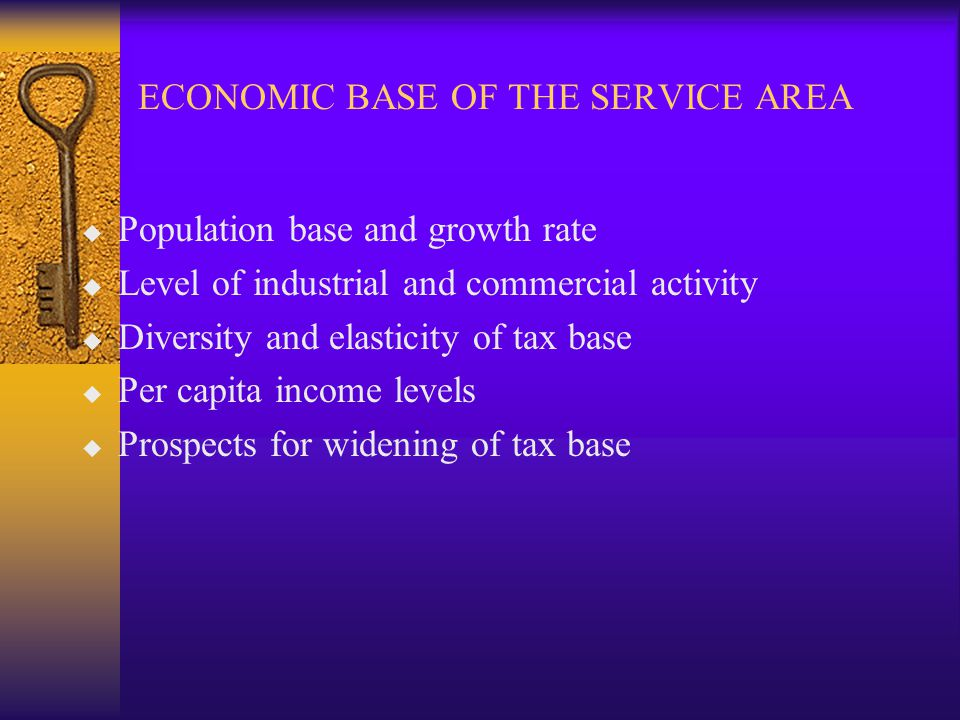 ECONOMIC BASE OF THE SERVICE AREA u Population base and growth rate u Level of industrial and commercial activity u Diversity and elasticity of tax base u Per capita income levels u Prospects for widening of tax base