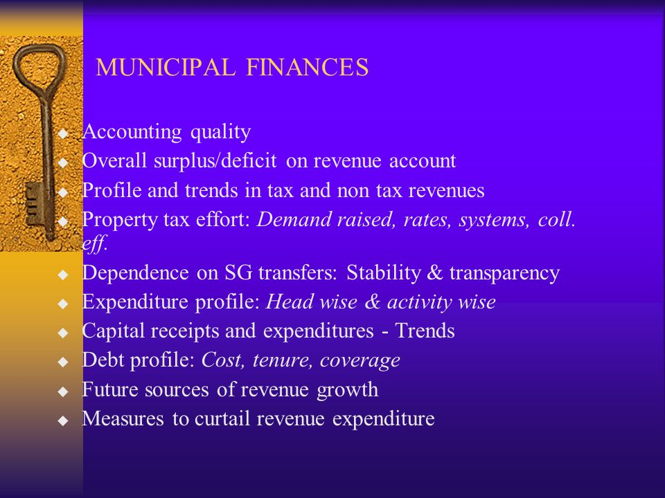 MUNICIPAL FINANCES u Accounting quality u Overall surplus/deficit on revenue account u Profile and trends in tax and non tax revenues u Property tax effort: Demand raised, rates, systems, coll.