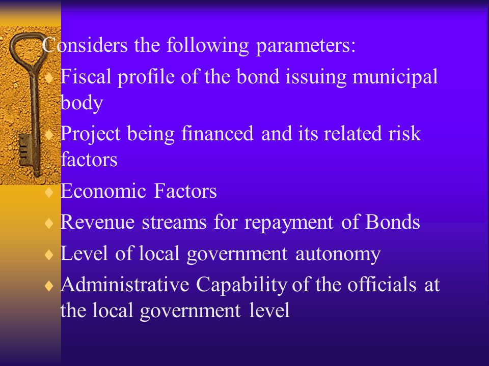 Considers the following parameters: Fiscal profile of the bond issuing municipal body Project being financed and its related risk factors Economic Factors Revenue streams for repayment of Bonds Level of local government autonomy Administrative Capability of the officials at the local government level