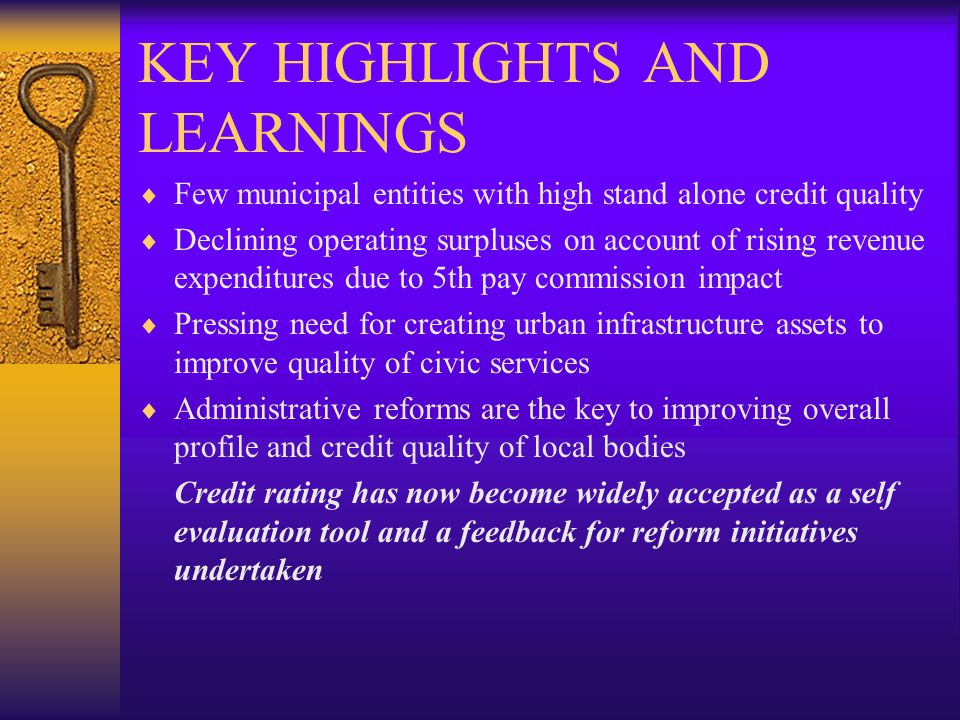KEY HIGHLIGHTS AND LEARNINGS Few municipal entities with high stand alone credit quality Declining operating surpluses on account of rising revenue expenditures due to 5th pay commission impact Pressing need for creating urban infrastructure assets to improve quality of civic services Administrative reforms are the key to improving overall profile and credit quality of local bodies Credit rating has now become widely accepted as a self evaluation tool and a feedback for reform initiatives undertaken