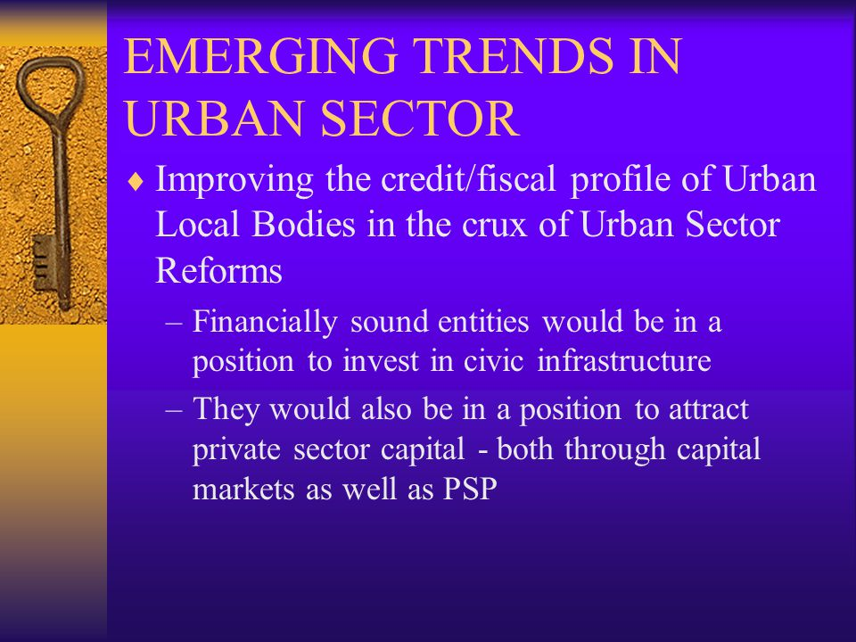 EMERGING TRENDS IN URBAN SECTOR Improving the credit/fiscal profile of Urban Local Bodies in the crux of Urban Sector Reforms –Financially sound entities would be in a position to invest in civic infrastructure –They would also be in a position to attract private sector capital - both through capital markets as well as PSP