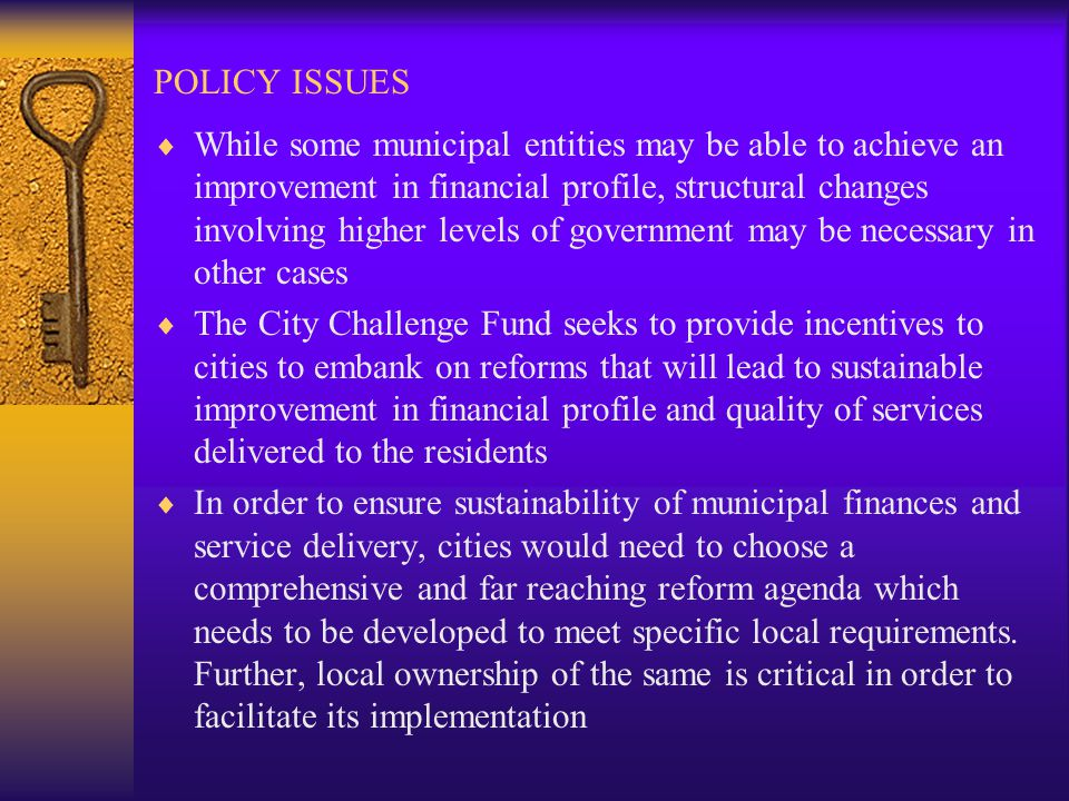POLICY ISSUES While some municipal entities may be able to achieve an improvement in financial profile, structural changes involving higher levels of government may be necessary in other cases The City Challenge Fund seeks to provide incentives to cities to embank on reforms that will lead to sustainable improvement in financial profile and quality of services delivered to the residents In order to ensure sustainability of municipal finances and service delivery, cities would need to choose a comprehensive and far reaching reform agenda which needs to be developed to meet specific local requirements.