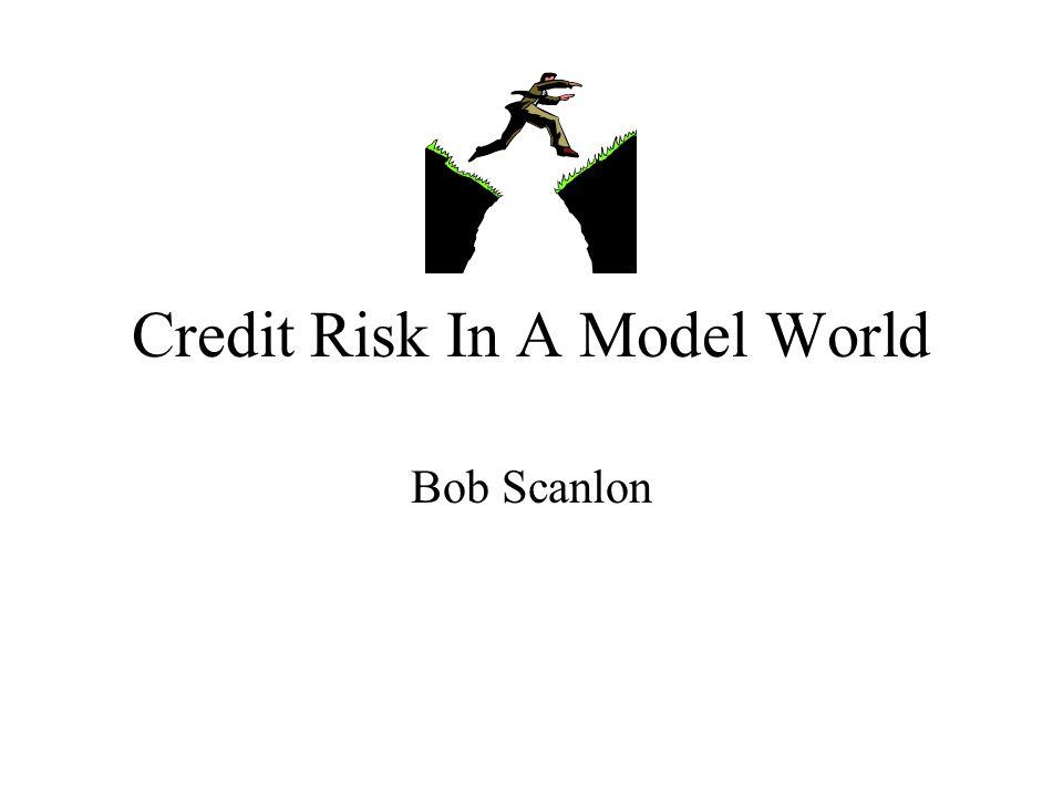 Credit Risk In A Model World Bob Scanlon