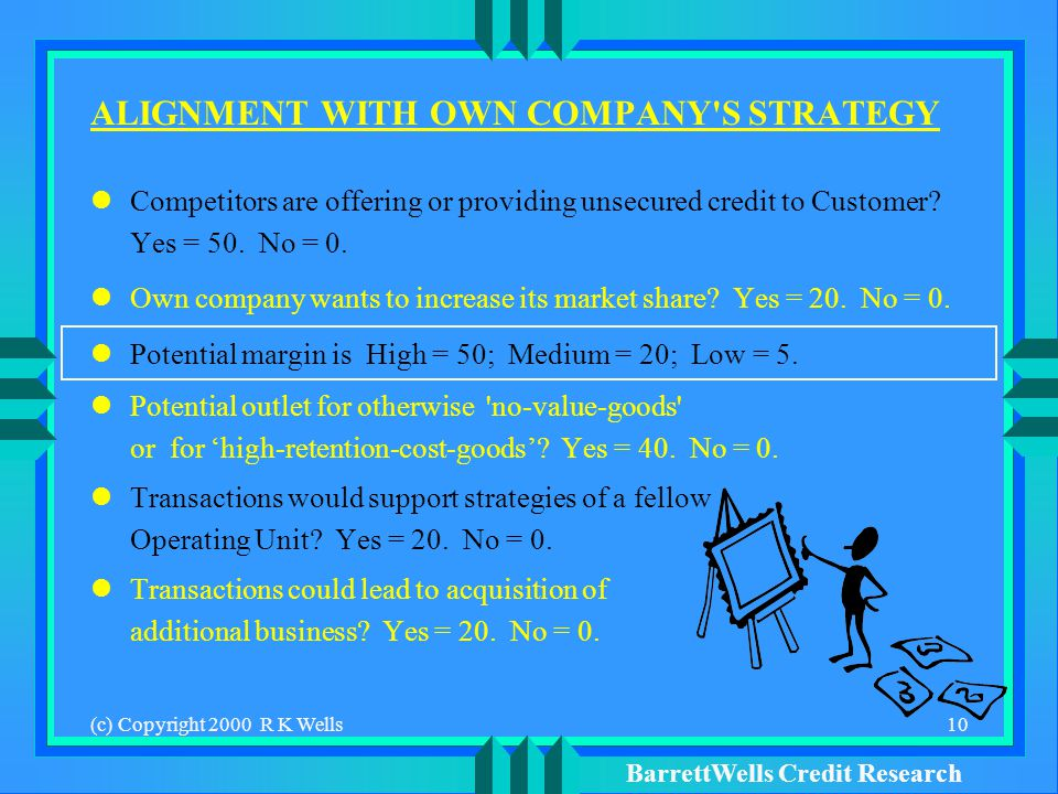 BarrettWells Credit Research (c) Copyright 2000 R K Wells10 ALIGNMENT WITH OWN COMPANY S STRATEGY Competitors are offering or providing unsecured credit to Customer.