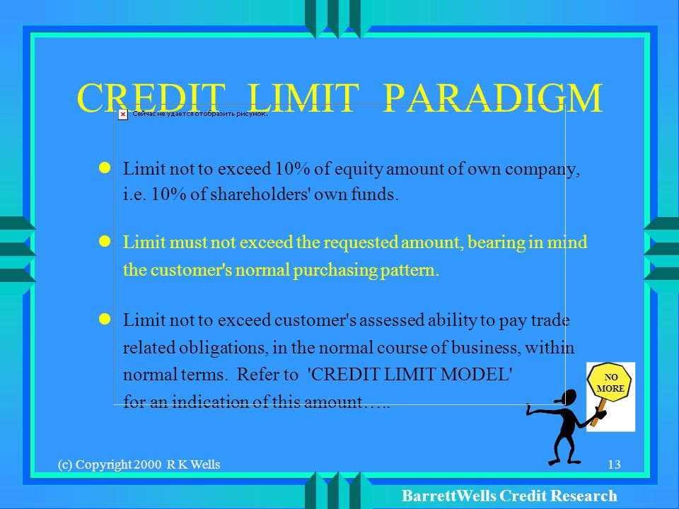BarrettWells Credit Research (c) Copyright 2000 R K Wells13 CREDIT LIMIT PARADIGM Limit not to exceed 10% of equity amount of own company, i.e.