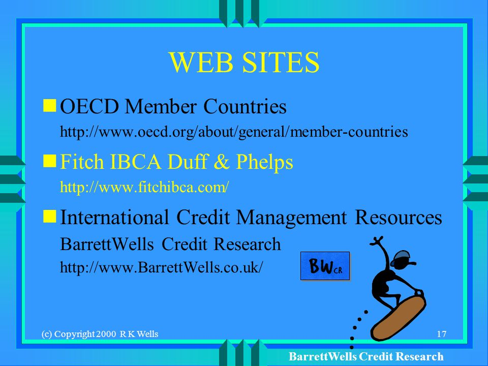 BarrettWells Credit Research (c) Copyright 2000 R K Wells17 WEB SITES OECD Member Countries   Fitch IBCA Duff & Phelps   International Credit Management Resources BarrettWells Credit Research