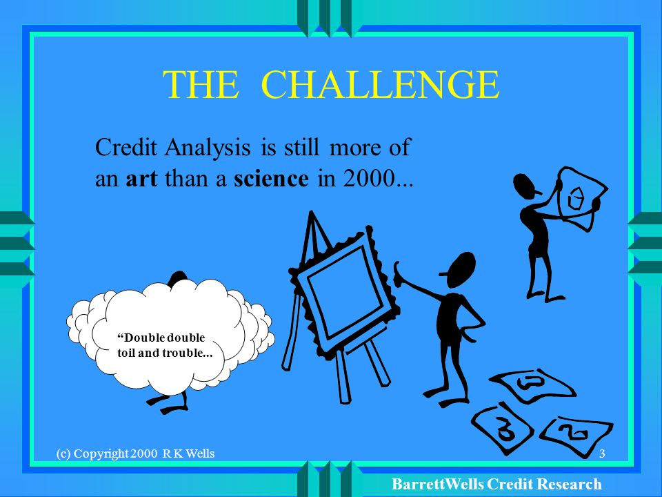 BarrettWells Credit Research (c) Copyright 2000 R K Wells3 THE CHALLENGE Credit Analysis is still more of an art than a science in