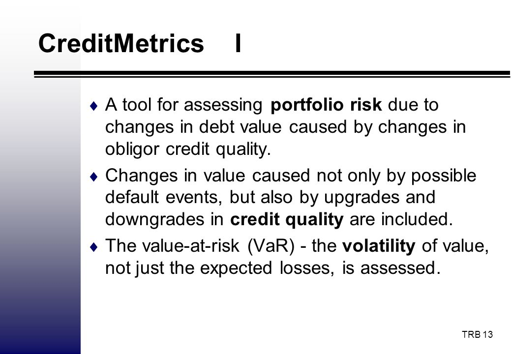 TRB 13 CreditMetrics I A tool for assessing portfolio risk due to changes in debt value caused by changes in obligor credit quality. Changes in value