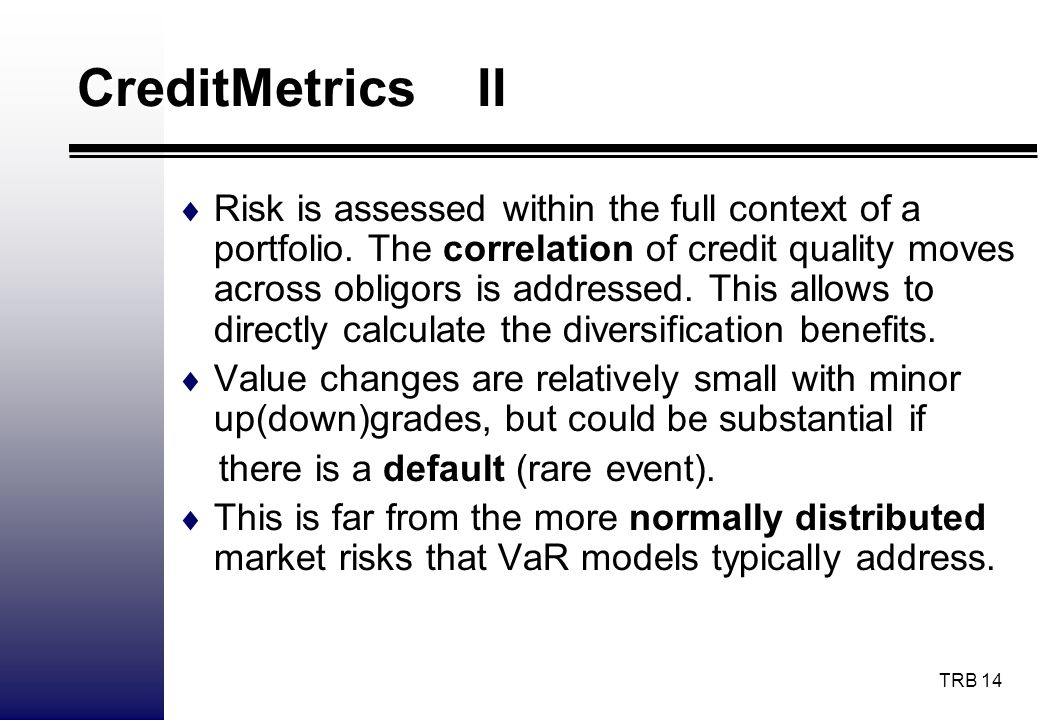 TRB 14 CreditMetrics II Risk is assessed within the full context of a portfolio. The correlation of credit quality moves across obligors is addressed.