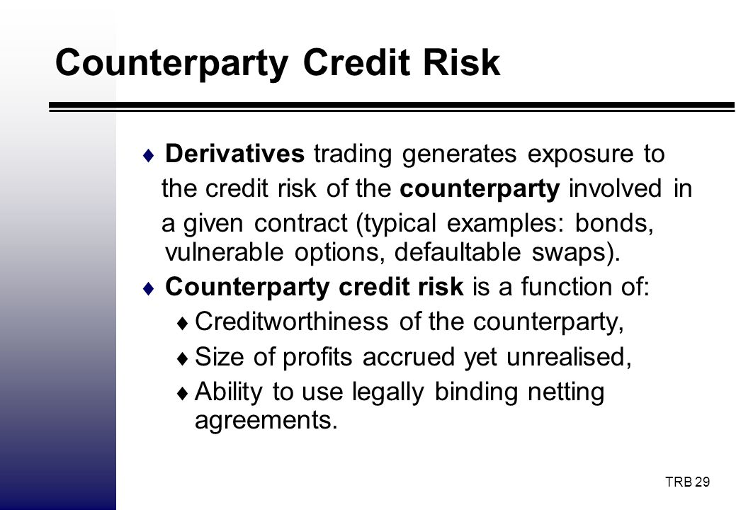 TRB 29 Counterparty Credit Risk Derivatives trading generates exposure to the credit risk of the counterparty involved in a given contract (typical ex