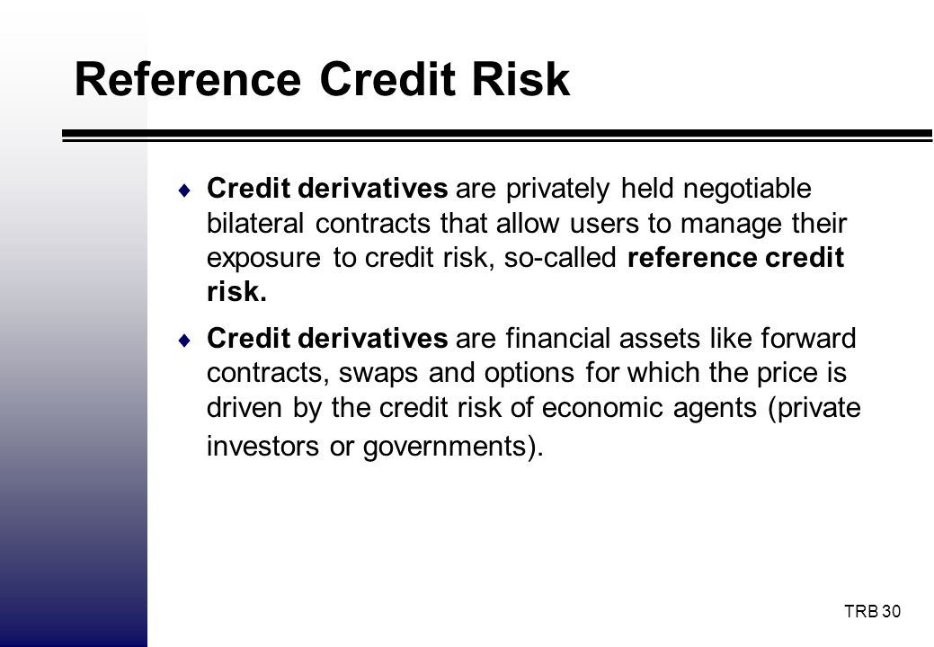 TRB 30 Reference Credit Risk Credit derivatives are privately held negotiable bilateral contracts that allow users to manage their exposure to credit
