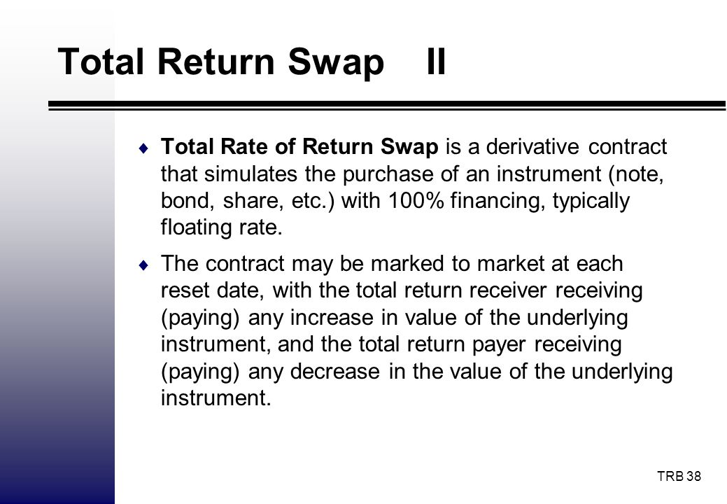 TRB 38 Total Return Swap II Total Rate of Return Swap is a derivative contract that simulates the purchase of an instrument (note, bond, share, etc.)