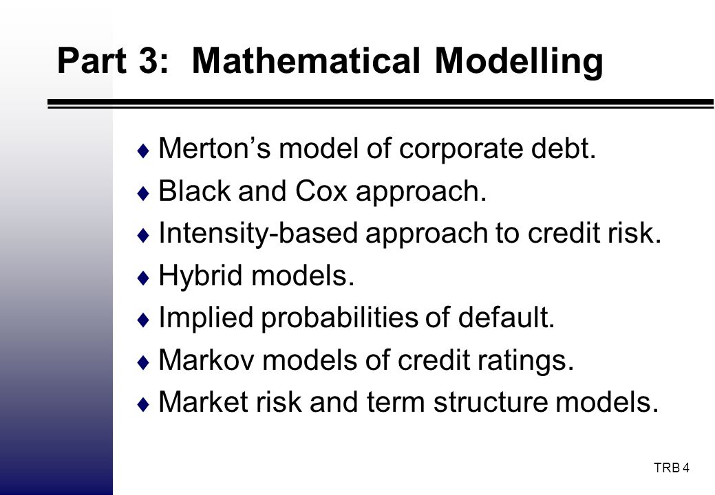 TRB 4 Part 3: Mathematical Modelling Mertons model of corporate debt. Black and Cox approach. Intensity-based approach to credit risk. Hybrid models.