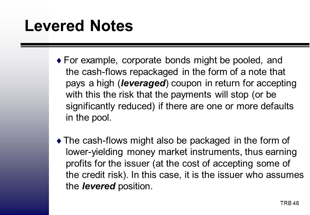 TRB 46 Levered Notes For example, corporate bonds might be pooled, and the cash-flows repackaged in the form of a note that pays a high (leveraged) co
