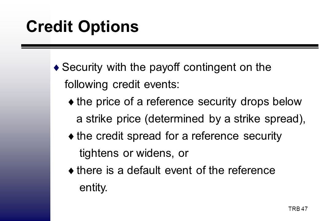 TRB 47 Credit Options Security with the payoff contingent on the following credit events: the price of a reference security drops below a strike price