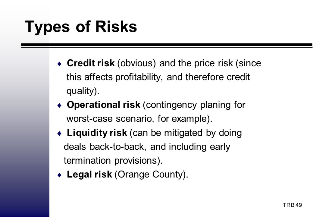 TRB 49 Types of Risks Credit risk (obvious) and the price risk (since this affects profitability, and therefore credit quality). Operational risk (con