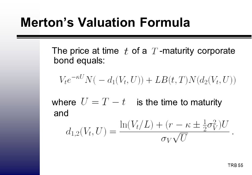 TRB 55 The price at time of a -maturity corporate bond equals: Mertons Valuation Formula where is the time to maturity and