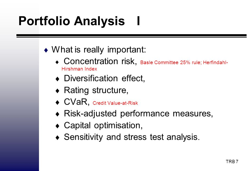 TRB 7 Portfolio Analysis I What is really important: Concentration risk, Basle Committee 25% rule; Herfindahl- Hirshman Index Diversification effect,