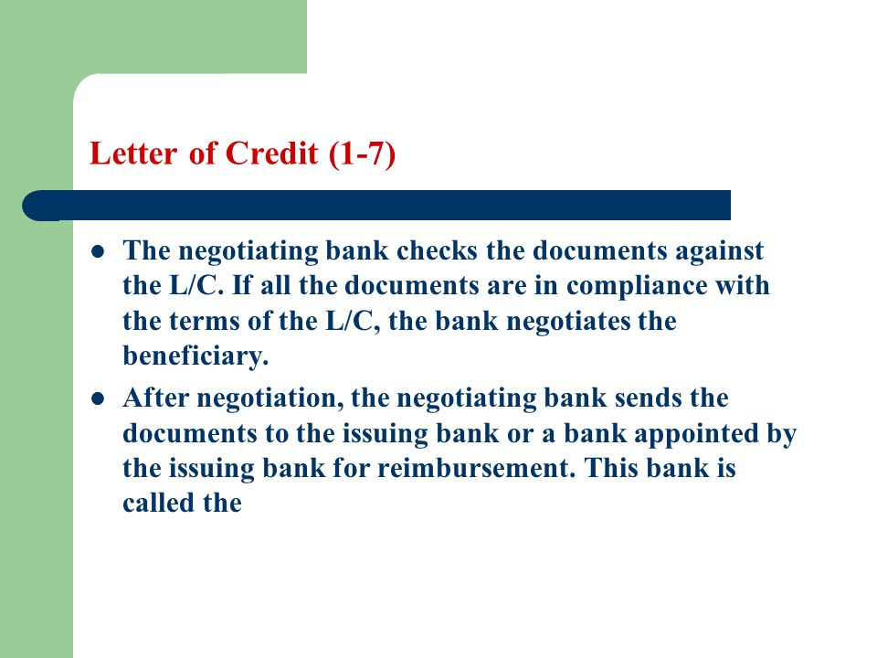 Letter of Credit (1-7) The negotiating bank checks the documents against the L/C. If all the documents are in compliance with the terms of the L/C, th