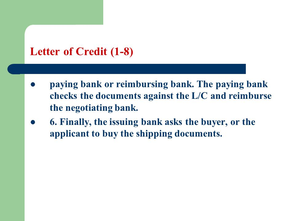 Letter of Credit (1-8) paying bank or reimbursing bank. The paying bank checks the documents against the L/C and reimburse the negotiating bank. 6. Fi
