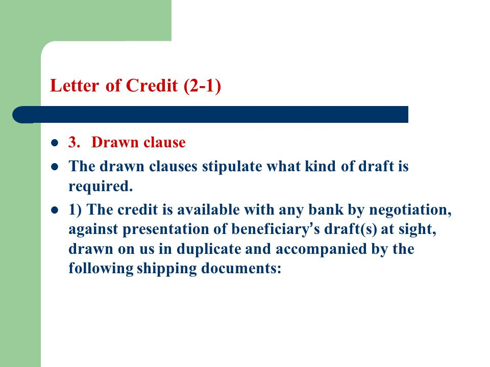Letter of Credit (2-1) 3. Drawn clause The drawn clauses stipulate what kind of draft is required. 1) The credit is available with any bank by negotia
