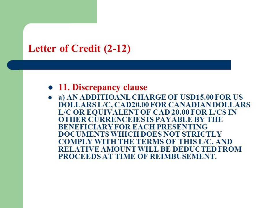 Letter of Credit (2-12) 11. Discrepancy clause a) AN ADDITIOANL CHARGE OF USD15.00 FOR US DOLLARS L/C, CAD20.00 FOR CANADIAN DOLLARS L/C OR EQUIVALENT