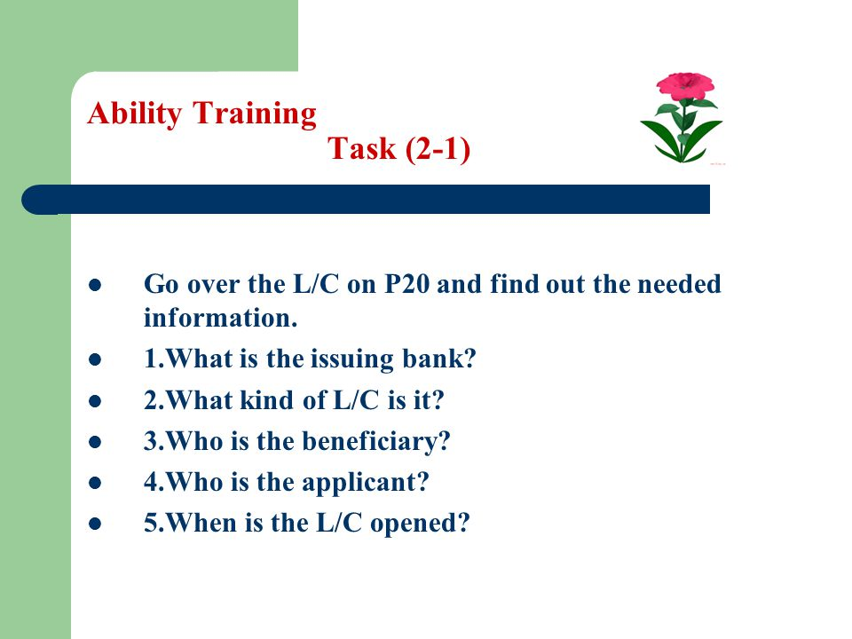 Ability Training Task (2-1) Go over the L/C on P20 and find out the needed information. 1.What is the issuing bank? 2.What kind of L/C is it? 3.Who is