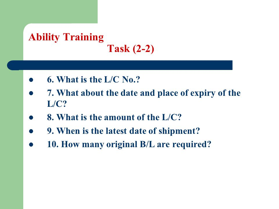Ability Training Task (2-2) 6. What is the L/C No.? 7. What about the date and place of expiry of the L/C? 8. What is the amount of the L/C? 9. When i