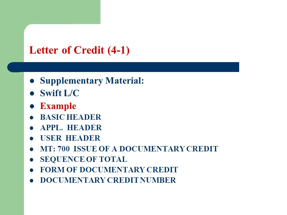 Letter of Credit (4-1) Supplementary Material: Swift L/C Example BASIC HEADER APPL. HEADER USER HEADER MT: 700 ISSUE OF A DOCUMENTARY CREDIT SEQUENCE