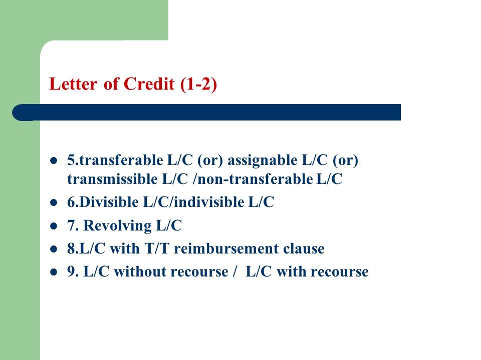 Letter of Credit (1-2) 5.transferable L/C (or) assignable L/C (or) transmissible L/C /non-transferable L/C 6.Divisible L/C/indivisible L/C 7. Revolvin