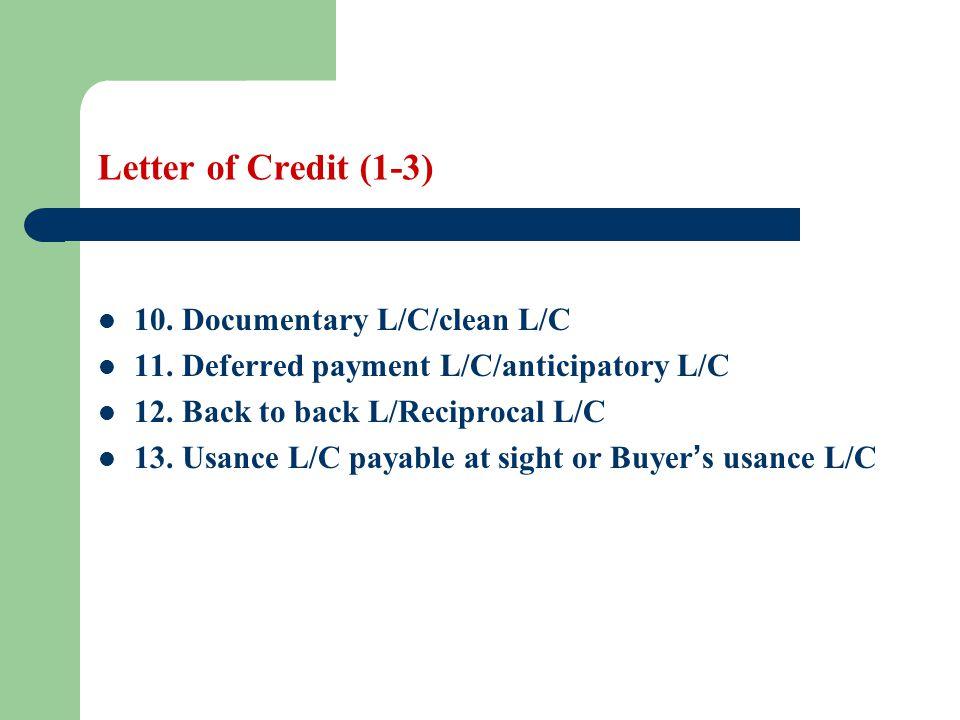 Letter of Credit (1-3) 10. Documentary L/C/clean L/C 11. Deferred payment L/C/anticipatory L/C 12. Back to back L/Reciprocal L/C 13. Usance L/C payabl
