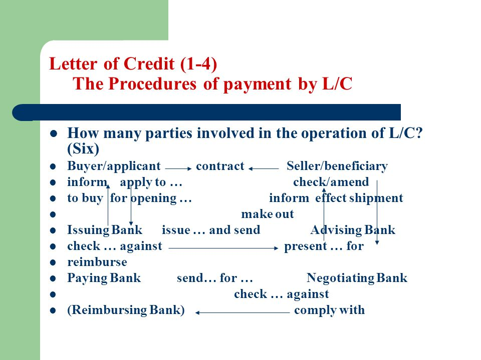 Letter of Credit (1-4) The Procedures of payment by L/C How many parties involved in the operation of L/C? (Six) Buyer/applicant contract Seller/benef