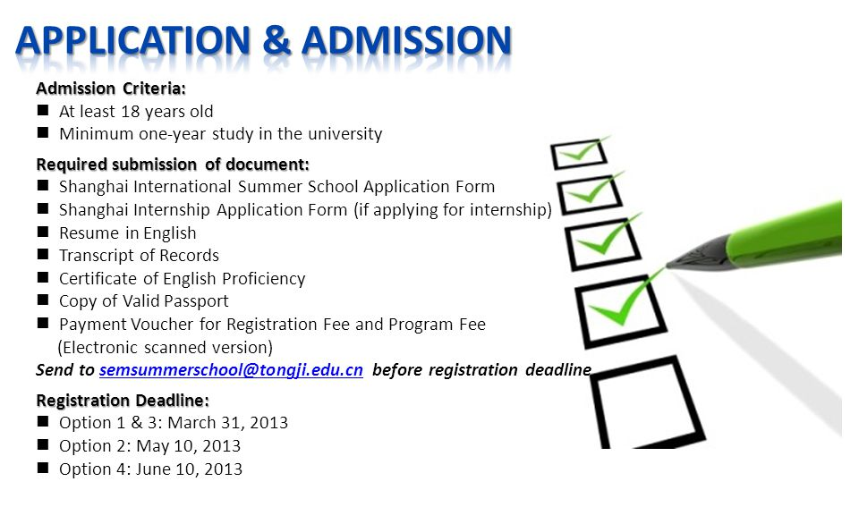 Admission Criteria: At least 18 years old Minimum one-year study in the university Required submission of document: Shanghai International Summer School Application Form Shanghai Internship Application Form (if applying for internship) Resume in English Transcript of Records Certificate of English Proficiency Copy of Valid Passport Payment Voucher for Registration Fee and Program Fee (Electronic scanned version) Send to semsummerschool@tongji.edu.cn before registration deadlinesemsummerschool@tongji.edu.cn Registration Deadline: Option 1 & 3: March 31, 2013 Option 2: May 10, 2013 Option 4: June 10, 2013