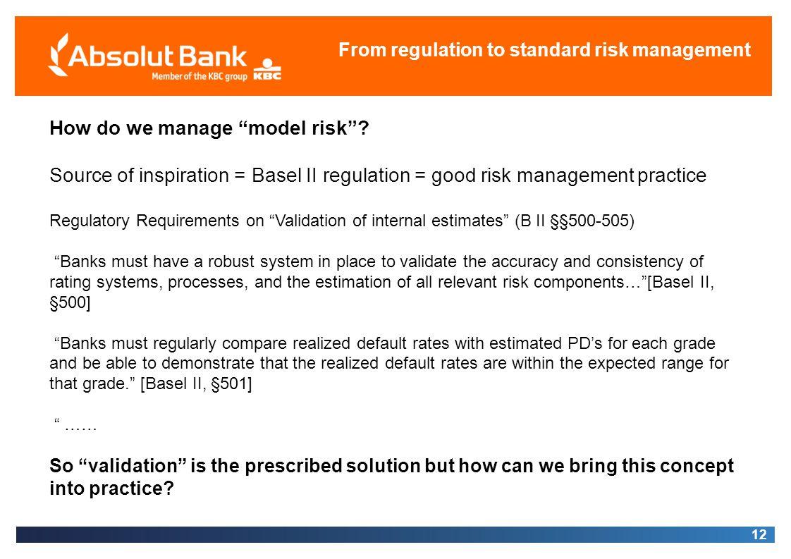 12 From regulation to standard risk management How do we manage model risk? Source of inspiration = Basel II regulation = good risk management practic
