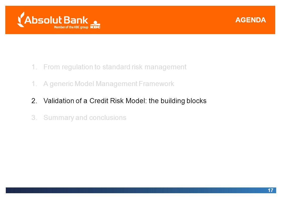 AGENDA 17 1.From regulation to standard risk management 1.A generic Model Management Framework 2.Validation of a Credit Risk Model: the building block