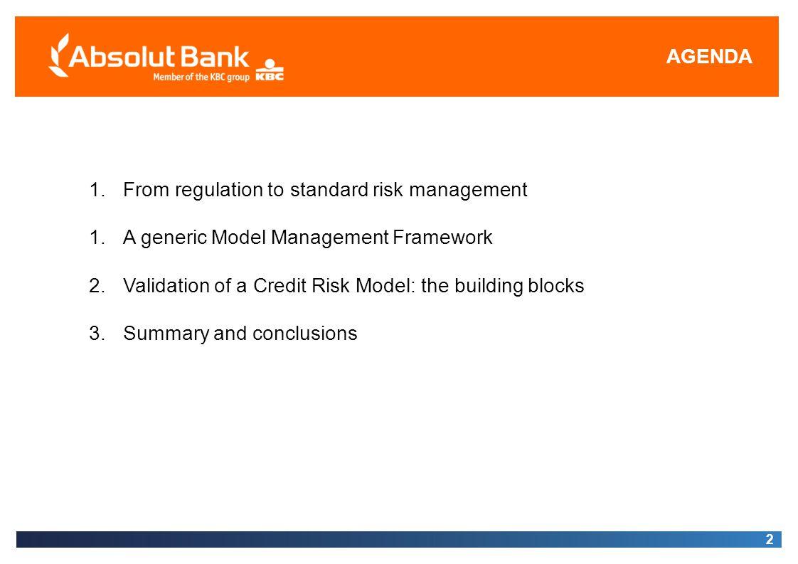 AGENDA 2 1.From regulation to standard risk management 1.A generic Model Management Framework 2.Validation of a Credit Risk Model: the building blocks