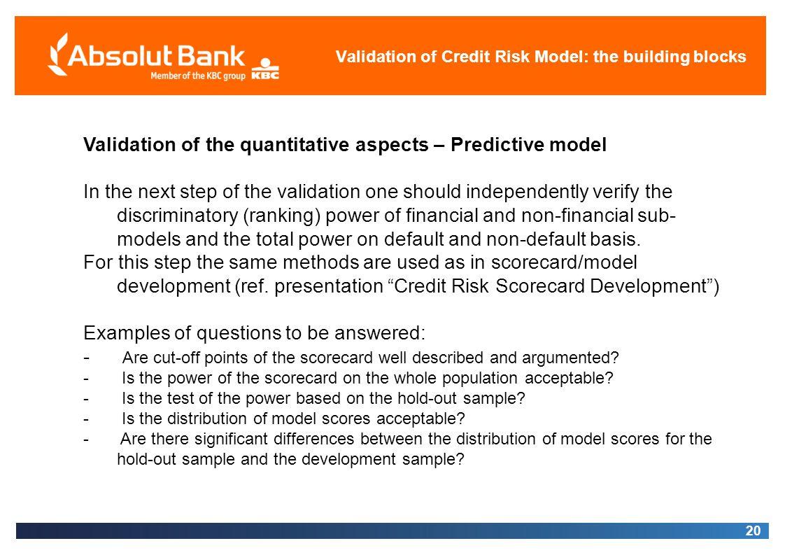 20 Validation of Credit Risk Model: the building blocks Validation of the quantitative aspects – Predictive model In the next step of the validation o