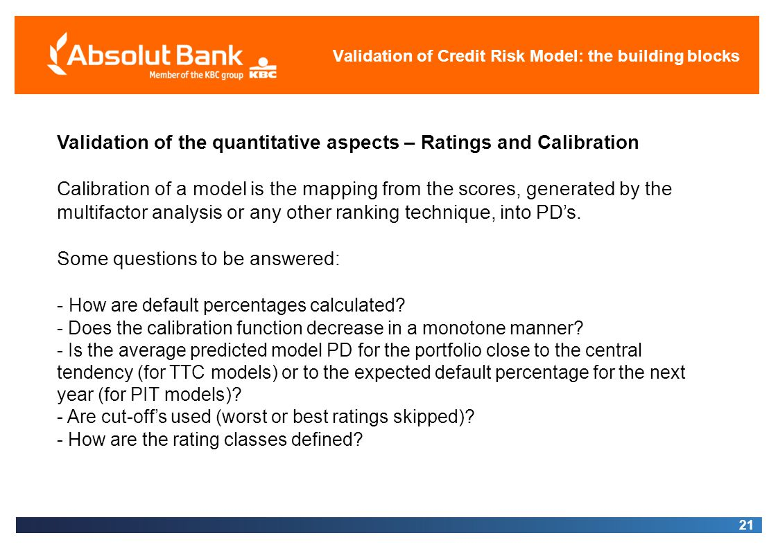 21 Validation of Credit Risk Model: the building blocks Validation of the quantitative aspects – Ratings and Calibration Calibration of a model is the