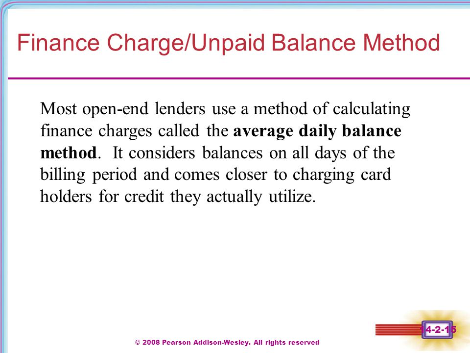 © 2008 Pearson Addison-Wesley. All rights reserved 14-2-15 Finance Charge/Unpaid Balance Method Most open-end lenders use a method of calculating fina