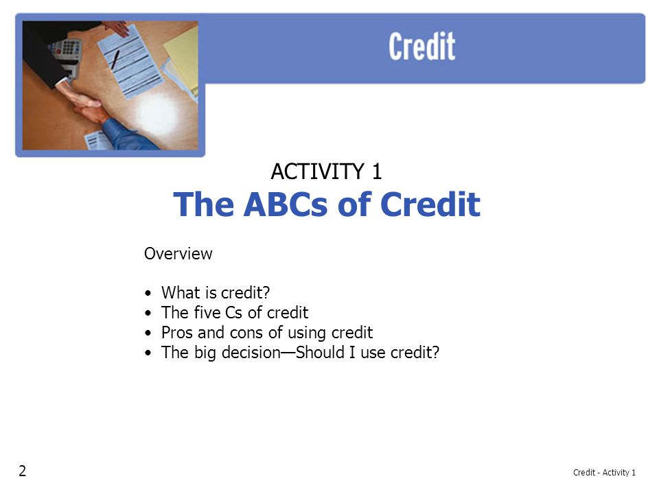 Credit - Activity 1 ACTIVITY 1 The ABCs of Credit Overview What is credit? The five Cs of credit Pros and cons of using credit The big decisionShould