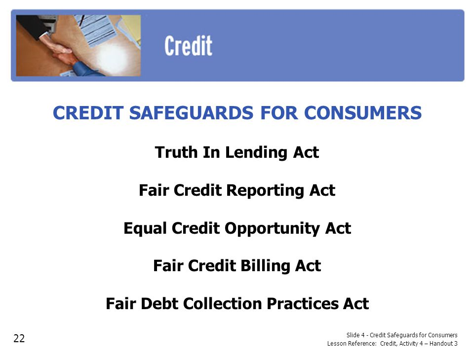 Slide 4 - Credit Safeguards for Consumers Lesson Reference: Credit, Activity 4 – Handout 3 CREDIT SAFEGUARDS FOR CONSUMERS Truth In Lending Act Fair C