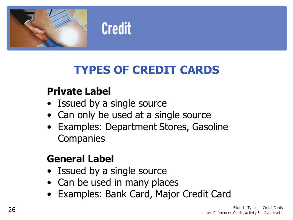 Slide 1 - Types of Credit Cards Lesson Reference: Credit, Activity 5 – Overhead 1 TYPES OF CREDIT CARDS Private Label Issued by a single source Can on